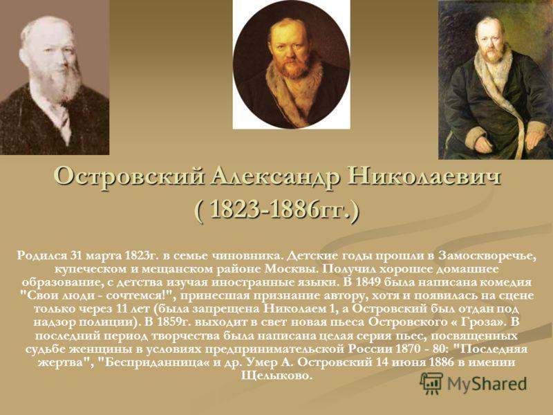 Островский Александр Николаевич ( 1823-1886гг.) Родился 31 марта 1823г. в семье чиновника. Детские годы прошли в Замоскворечье, купеческом и мещанском районе Москвы. Получил хорошее домашнее образование, с детства изучая иностранные языки. В 1849 был