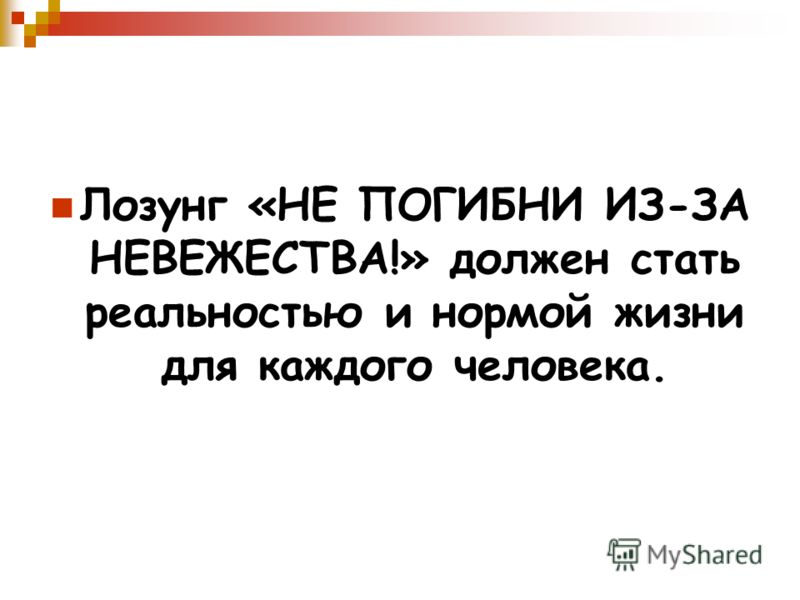 Лозунг «НЕ ПОГИБНИ ИЗ-ЗА НЕВЕЖЕСТВА!» должен стать реальностью и нормой жизни для каждого человека.