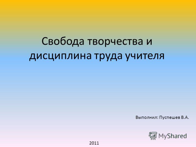 Свобода творчества и дисциплина труда учителя Выполнил: Пуспешев В.А. 2011