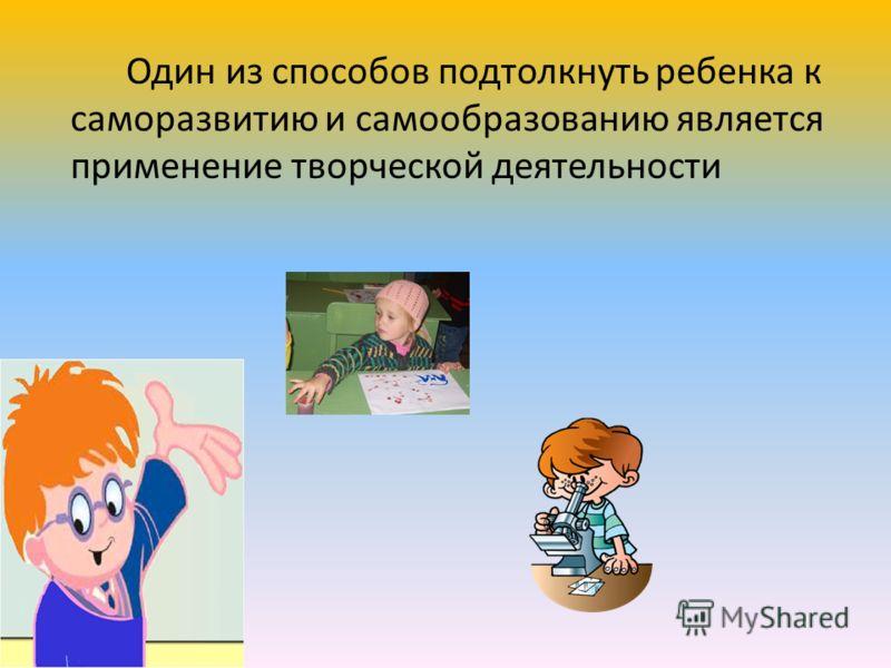 Один из способов подтолкнуть ребенка к саморазвитию и самообразованию является применение творческой деятельности