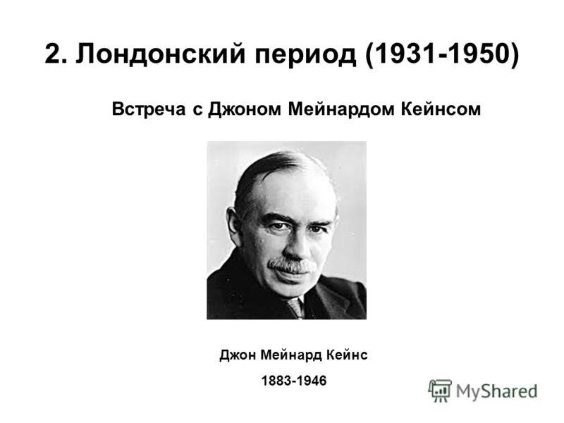 2. Лондонский период (1931-1950) Встреча с Джоном Мейнардом Кейнсом Джон Мейнард Кейнс 1883-1946