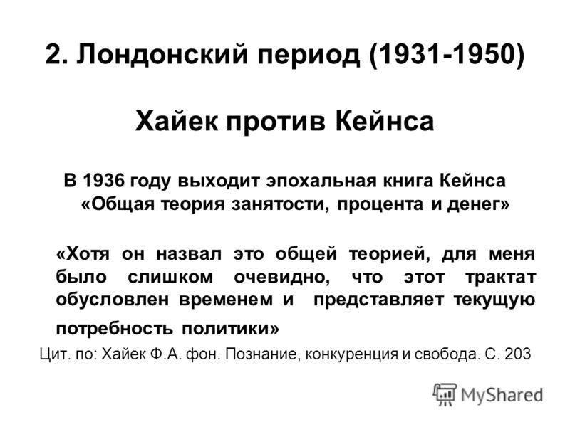 2. Лондонский период (1931-1950) Хайек против Кейнса В 1936 году выходит эпохальная книга Кейнса «Общая теория занятости, процента и денег» «Хотя он назвал это общей теорией, для меня было слишком очевидно, что этот трактат обусловлен временем и пред