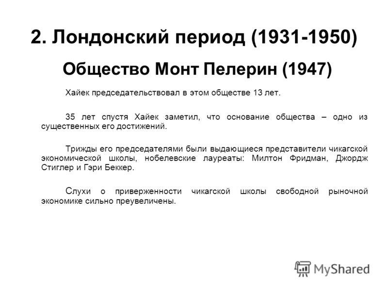 2. Лондонский период (1931-1950) Общество Монт Пелерин (1947) Хайек председательствовал в этом обществе 13 лет. 35 лет спустя Хайек заметил, что основание общества – одно из существенных его достижений. Трижды его председателями были выдающиеся предс