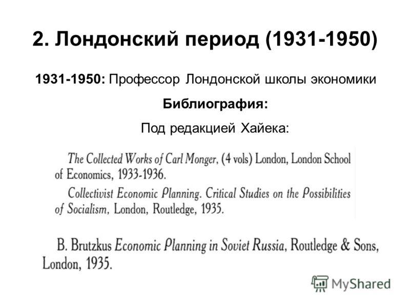 2. Лондонский период (1931-1950) 1931-1950: Профессор Лондонской школы экономики Библиография: Под редакцией Хайека: