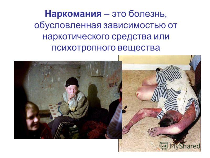 Наркомания – это болезнь, обусловленная зависимостью от наркотического средства или психотропного вещества