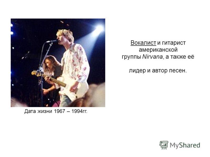 Вокалист и гитарист американской группы Nirvana, а также её лидер и автор песен. Дата жизни 1967 – 1994гг.