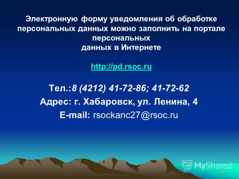 33 Электронную форму уведомления об обработке персональных данных можно заполнить на портале персональных данных в Интернете http://pd.rsoc.ru Тел.:8 (4212) 41-72-86; 41-72-62 Адрес: г. Хабаровск, ул. Ленина, 4 E-mail: rsockanc27@rsoc.ru