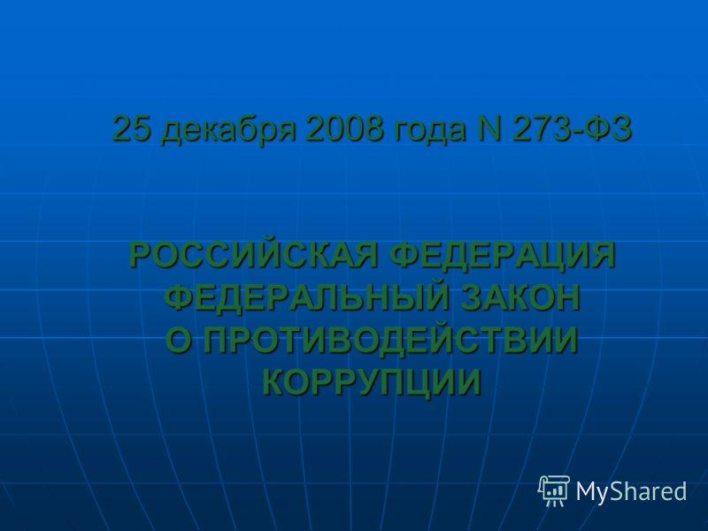 25 декабря 2008 года N 273-ФЗ РОССИЙСКАЯ ФЕДЕРАЦИЯ ФЕДЕРАЛЬНЫЙ ЗАКОН О ПРОТИВОДЕЙСТВИИ КОРРУПЦИИ