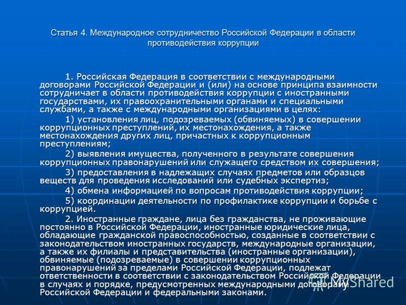 Статья 4. Международное сотрудничество Российской Федерации в области противодействия коррупции 1. Российская Федерация в соответствии с международными договорами Российской Федерации и (или) на основе принципа взаимности сотрудничает в области проти