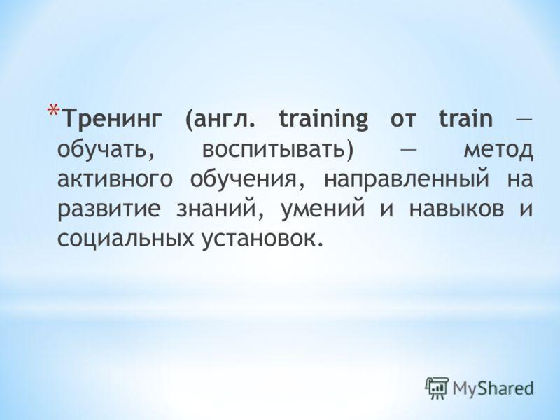 * Тренинг (англ. training от train обучать, воспитывать) метод активного обучения, направленный на развитие знаний, умений и навыков и социальных установок.