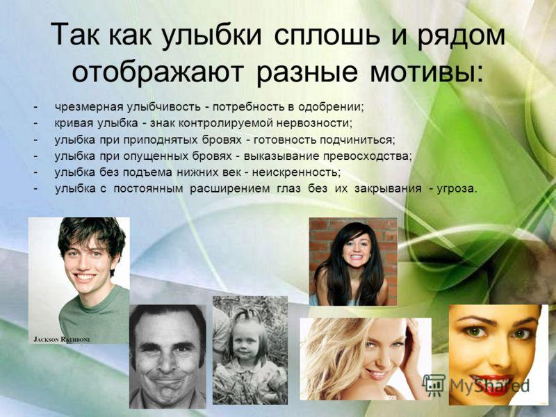 Так как улыбки сплошь и рядом отображают разные мотивы: - чрезмерная улыбчивость - потребность в одобрении; -кривая улыбка - знак контролируемой нервозности; -улыбка при приподнятых бровях - готовность подчиниться; -улыбка при опущенных бровях - выка