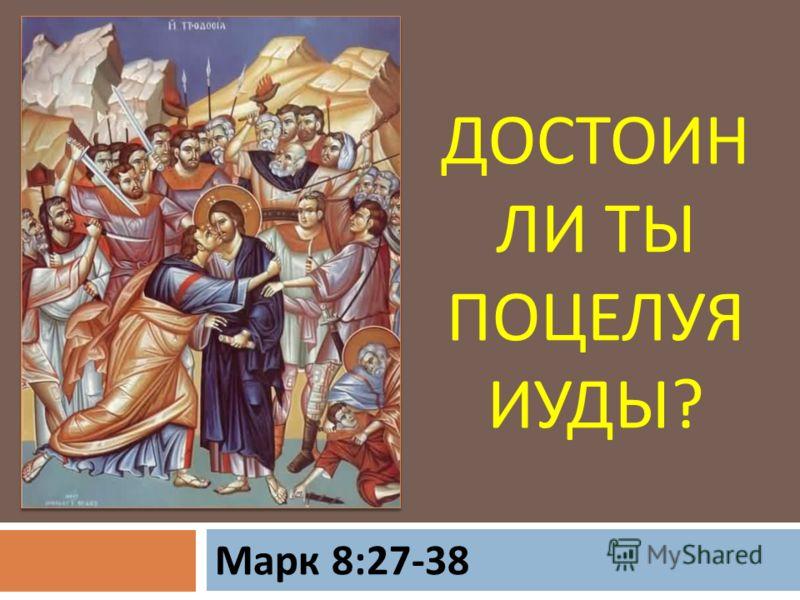 ДОСТОИН ЛИ ТЫ ПОЦЕЛУЯ ИУДЫ ? Марк 8:27-38