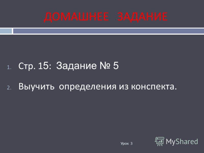 ДОМАШНЕЕ ЗАДАНИЕ Урок 3 1. Стр. 1 5 : Задание 5 2. Выучить определения из конспекта.