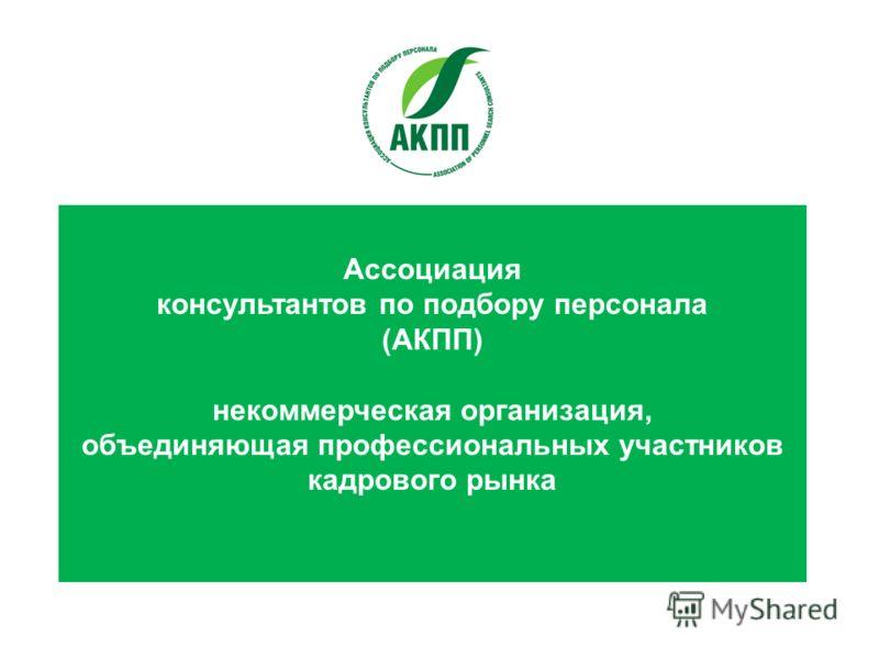 Ассоциация консультантов по подбору персонала (АКПП) некоммерческая организация, объединяющая профессиональных участников кадрового рынка