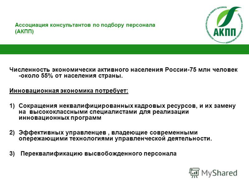 Ассоциация консультантов по подбору персонала (АКПП) Численность экономически активного населения России-75 млн человек -около 55% от населения страны. Инновационная экономика потребует: 1)Сокращения неквалифицированных кадровых ресурсов, и их замену