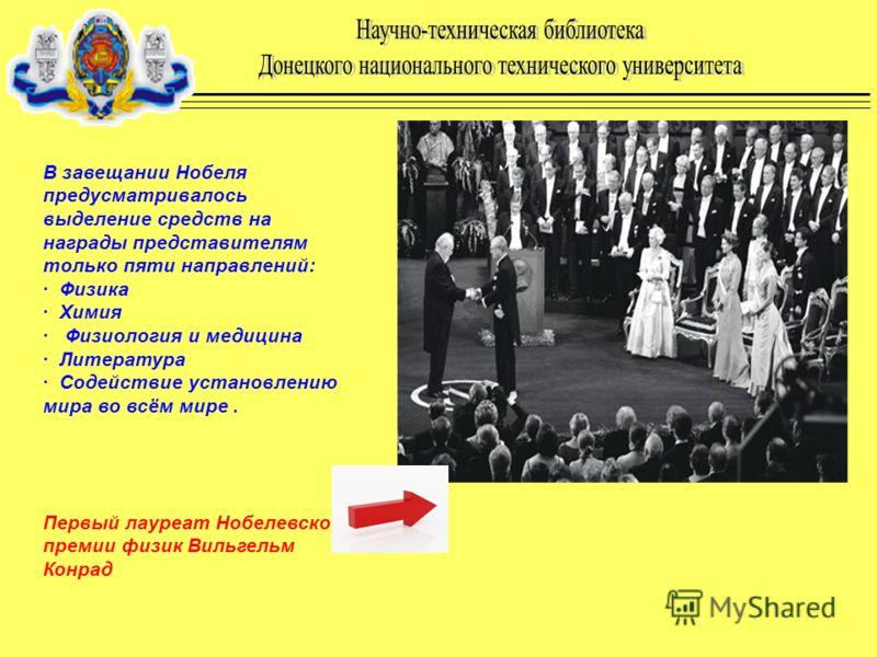 В завещании Нобеля предусматривалось выделение средств на награды представителям только пяти направлений: · Физика · Химия · Физиология и медицина · Литература · Содействие установлению мира во всём мире. Первый лауреат Нобелевской премии физик Вильг