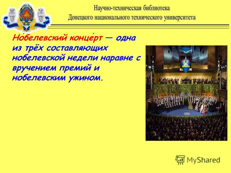 Нобелевский концерт одна из трёх составляющих нобелевской недели наравне с вручением премий и нобелевским ужином.