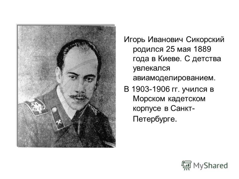 Игорь Иванович Сикорский родился 25 мая 1889 года в Киеве. С детства увлекался авиамоделированием. В 1903-1906 гг. учился в Морском кадетском корпусе в Санкт- Петербурге.
