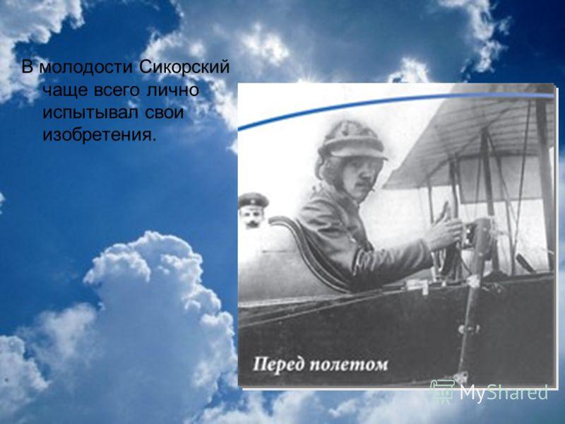 В молодости Сикорский чаще всего лично испытывал свои изобретения.