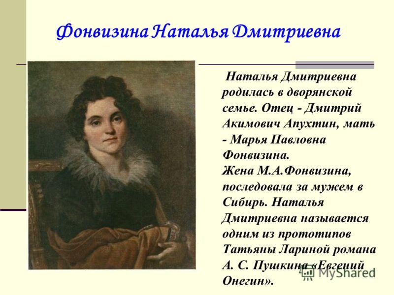 Фонвизина Наталья Дмитриевна Наталья Дмитриевна родилась в дворянской семье. Отец - Дмитрий Акимович Апухтин, мать - Марья Павловна Фонвизина. Жена М.А.Фонвизина, последовала за мужем в Сибирь. Наталья Дмитриевна называется одним из прототипов Татьян