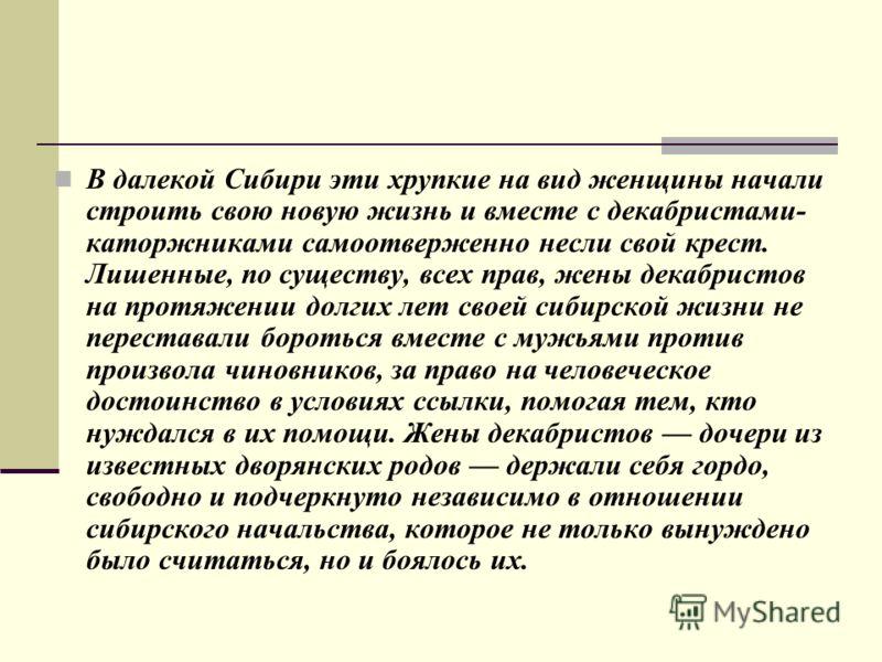 В далекой Сибири эти хрупкие на вид женщины начали строить свою новую жизнь и вместе с декабристами- каторжниками самоотверженно несли свой крест. Лишенные, по существу, всех прав, жены декабристов на протяжении долгих лет своей сибирской жизни не пе