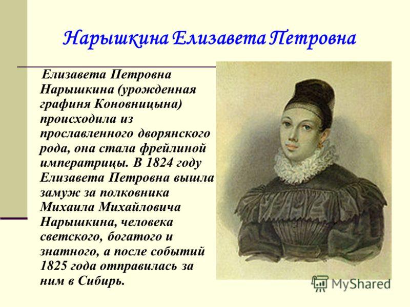 Нарышкина Елизавета Петровна Елизавета Петровна Нарышкина (урожденная графиня Коновницына) происходила из прославленного дворянского рода, она стала фрейлиной императрицы. В 1824 году Елизавета Петровна вышла замуж за полковника Михаила Михайловича Н