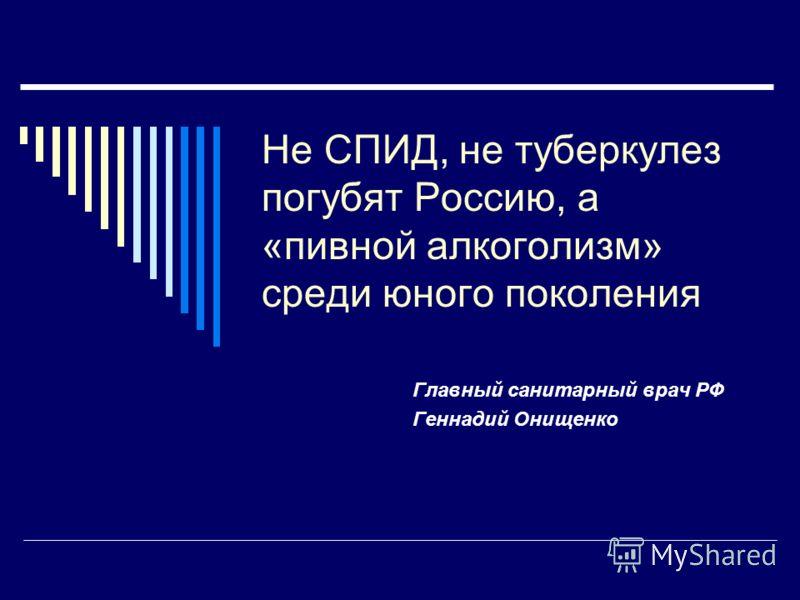 Не СПИД, не туберкулез погубят Россию, а «пивной алкоголизм» среди юного поколения Главный санитарный врач РФ Геннадий Онищенко