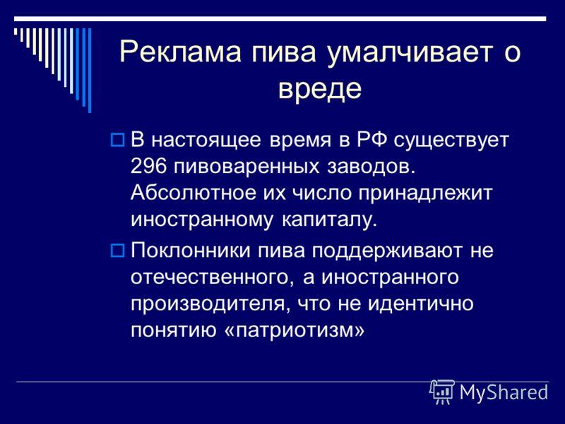 Реклама пива умалчивает о вреде В настоящее время в РФ существует 296 пивоваренных заводов. Абсолютное их число принадлежит иностранному капиталу. Поклонники пива поддерживают не отечественного, а иностранного производителя, что не идентично понятию