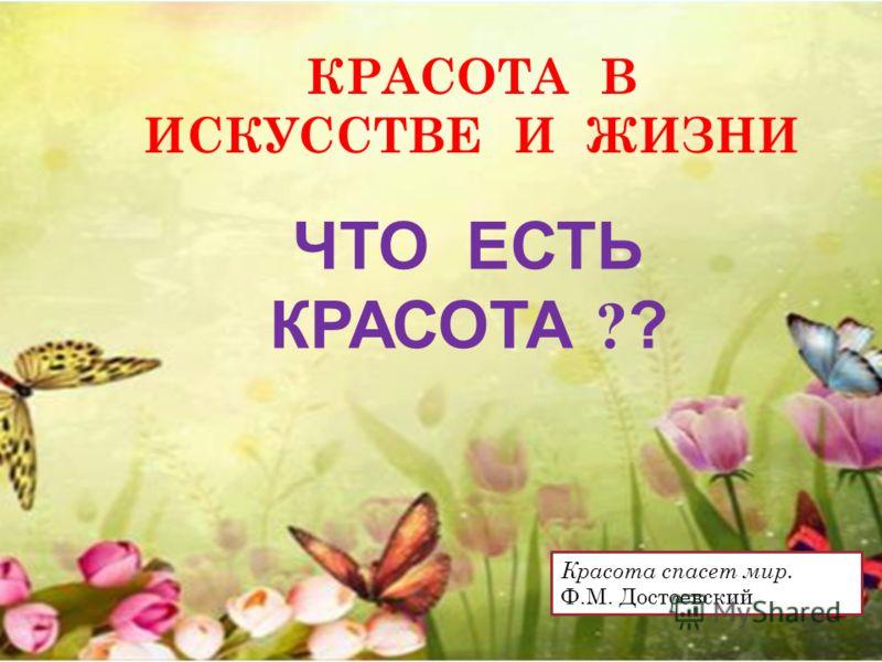 КРАСОТА В ИСКУССТВЕ И ЖИЗНИ ЧТО ЕСТЬ КРАСОТА ? ? Красота спасет мир. Ф.М. Достоевский
