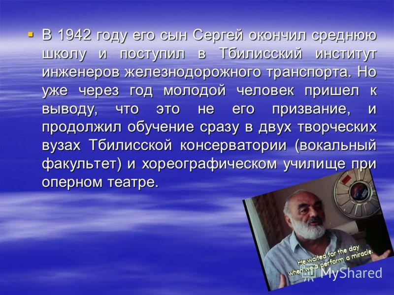 В 1942 году его сын Сергей окончил среднюю школу и поступил в Тбилисский институт инженеров железнодорожного транспорта. Но уже через год молодой человек пришел к выводу, что это не его призвание, и продолжил обучение сразу в двух творческих вузах Тб