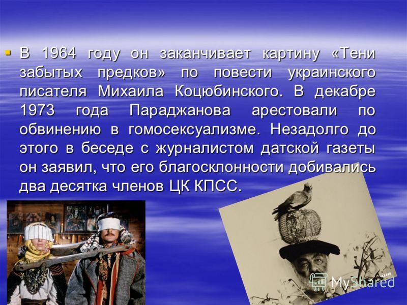 В 1964 году он заканчивает картину «Тени забытых предков» по повести украинского писателя Михаила Коцюбинского. В декабре 1973 года Параджанова арестовали по обвинению в гомосексуализме. Незадолго до этого в беседе с журналистом датской газеты он зая