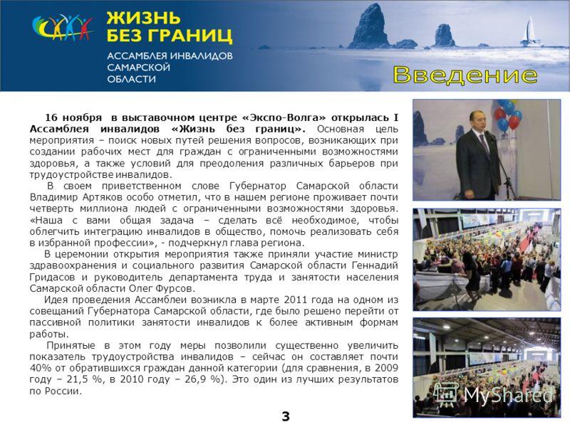 16 ноября в выставочном центре «Экспо-Волга» открылась I Ассамблея инвалидов «Жизнь без границ». Основная цель мероприятия – поиск новых путей решения вопросов, возникающих при создании рабочих мест для граждан с ограниченными возможностями здоровья,