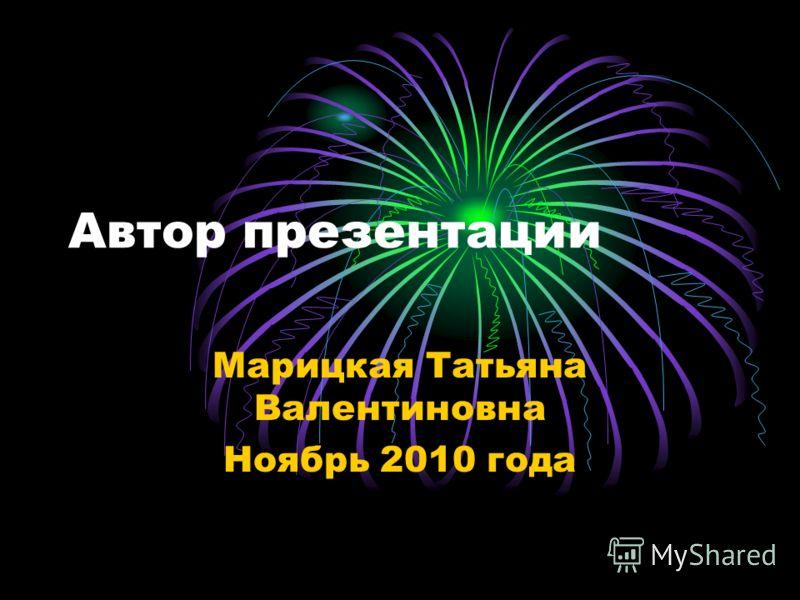 Автор презентации Марицкая Татьяна Валентиновна Ноябрь 2010 года