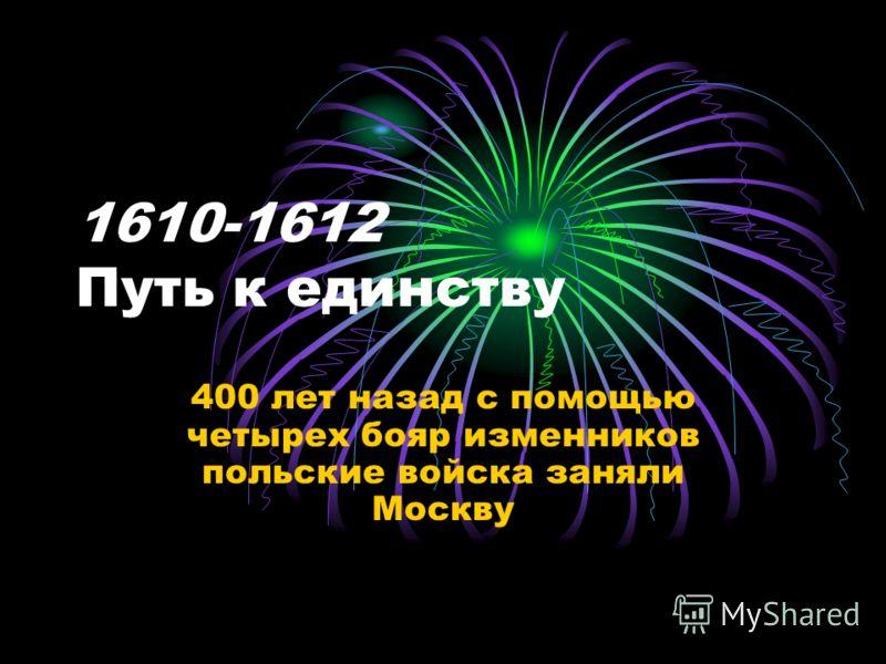 1610-1612 Путь к единству 400 лет назад с помощью четырех бояр изменников польские войска заняли Москву