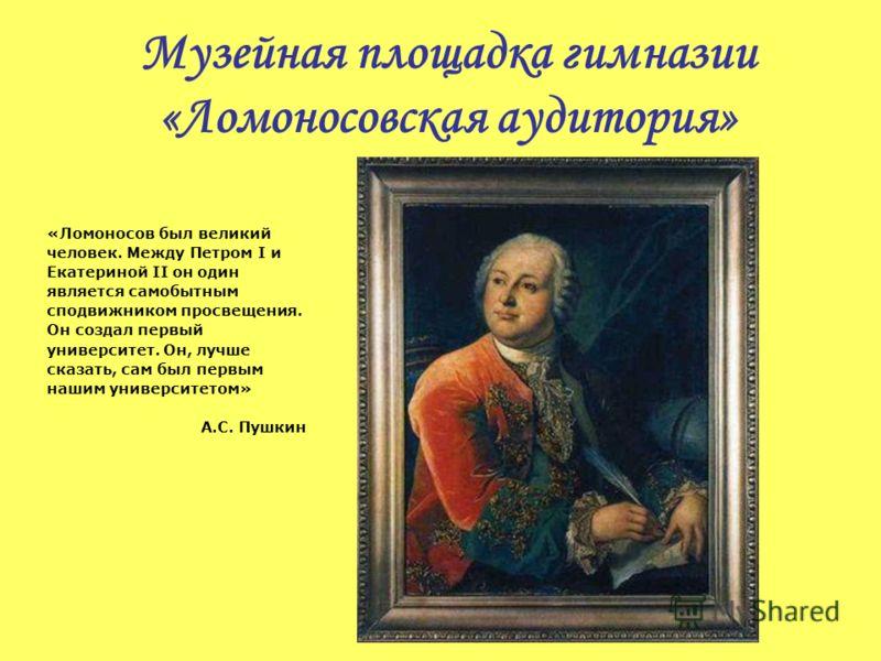 Музейная площадка гимназии «Ломоносовская аудитория» «Ломоносов был великий человек. Между Петром I и Екатериной II он один является самобытным сподвижником просвещения. Он создал первый университет. Он, лучше сказать, сам был первым нашим университе