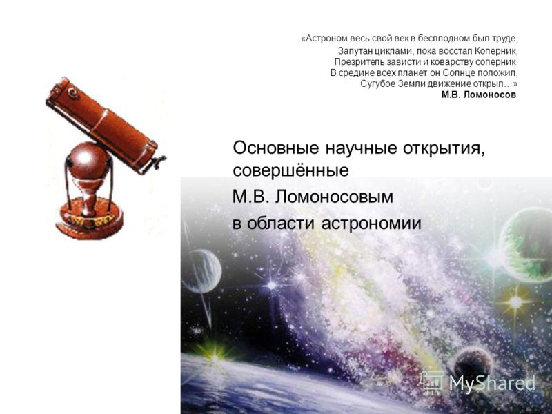 Основные научные открытия, совершённые М.В. Ломоносовым в области астрономии «Астроном весь свой век в бесплодном был труде, Запутан циклами, пока восстал Коперник, Презритель зависти и коварству соперник. В средине всех планет он Солнце положил, Суг