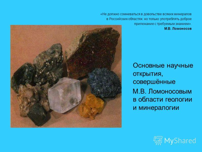 Основные научные открытия, совершённые М.В. Ломоносовым в области геологии и минералогии «Не должно сомневаться в довольстве всяких минералов в Российских областях: но только употреблять доброе прилежание с требуемым знанием». М.В. Ломоносов