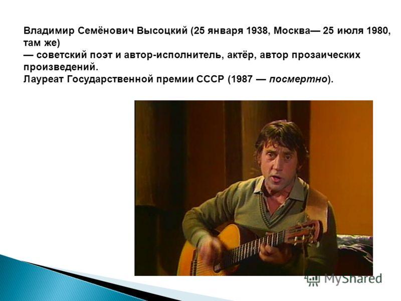 Владимир Семёнович Высоцкий (25 января 1938, Москва 25 июля 1980, там же) советский поэт и автор-исполнитель, актёр, автор прозаических произведений. Лауреат Государственной премии СССР (1987 посмертно).