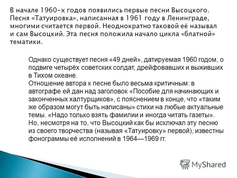 В начале 1960-х годов появились первые песни Высоцкого. Песня «Татуировка», написанная в 1961 году в Ленинграде, многими считается первой. Неоднократно таковой её называл и сам Высоцкий. Эта песня положила начало цикла «блатной» тематики. Однако суще