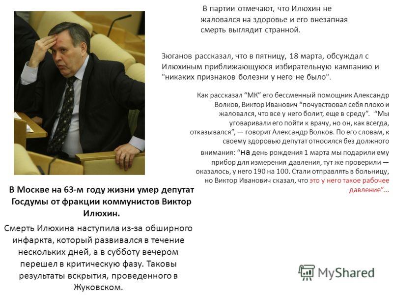 В Москве на 63-м году жизни умер депутат Госдумы от фракции коммунистов Виктор Илюхин. Как рассказал МК его бессменный помощник Александр Волков, Виктор Иванович почувствовал себя плохо и жаловался, что все у него болит, еще в среду. Мы уговаривали е