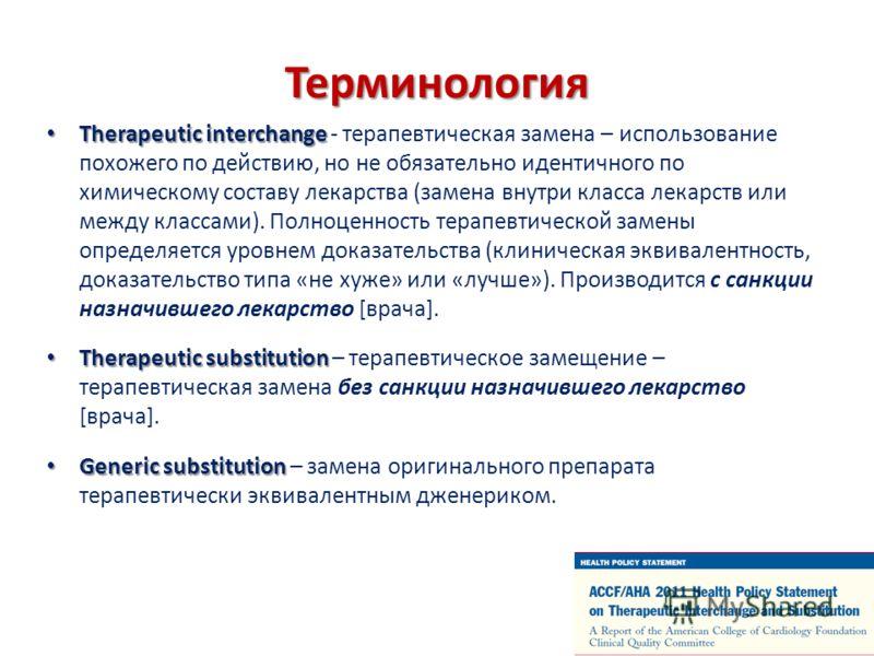 Терминология Therapeutic interchange Therapeutic interchange - терапевтическая замена – использование похожего по действию, но не обязательно идентичного по химическому составу лекарства (замена внутри класса лекарств или между классами). Полноценнос