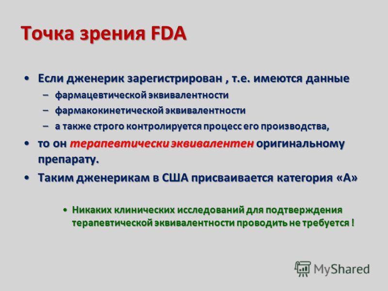 Точка зрения FDA Если дженерик зарегистрирован, т.е. имеются данныеЕсли дженерик зарегистрирован, т.е. имеются данные –фармацевтической эквивалентности –фармакокинетической эквивалентности –а также строго контролируется процесс его производства, то о