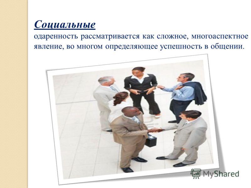 Социальные одаренность рассматривается как сложное, многоаспектное явление, во многом определяющее успешность в общении.