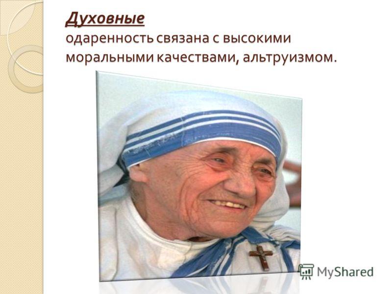 Духовные одаренность связана с высокими моральными качествами, альтруизмом.
