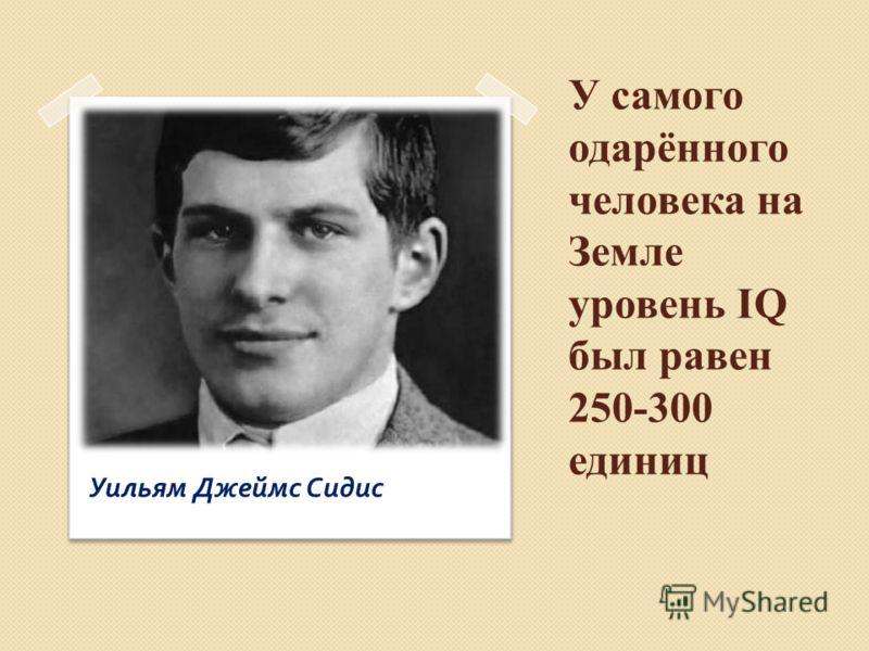 У самого одарённого человека на Земле уровень IQ был равен 250-300 единиц Уильям Джеймс Сидис