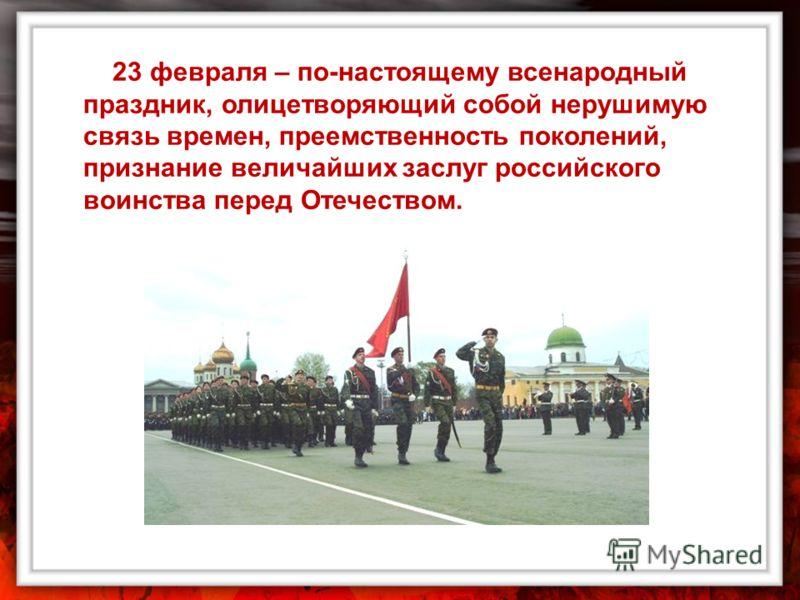 23 февраля – по-настоящему всенародный праздник, олицетворяющий собой нерушимую связь времен, преемственность поколений, признание величайших заслуг российского воинства перед Отечеством.