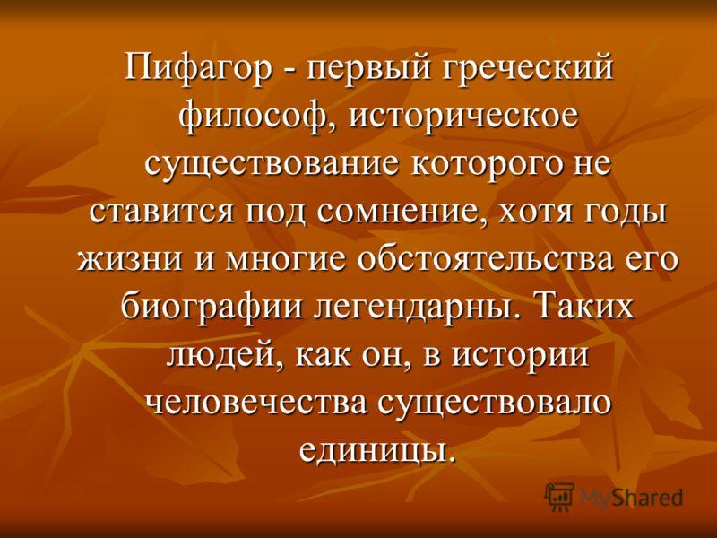 Пифагор - первый греческий философ, историческое существование которого не ставится под сомнение, хотя годы жизни и многие обстоятельства его биографии легендарны. Таких людей, как он, в истории человечества существовало единицы. Пифагор - первый гре