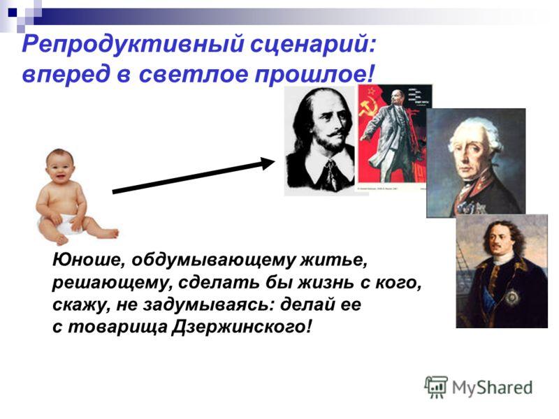 Репродуктивный сценарий: вперед в светлое прошлое! Юноше, обдумывающему житье, решающему, сделать бы жизнь с кого, скажу, не задумываясь: делай ее с товарища Дзержинского!