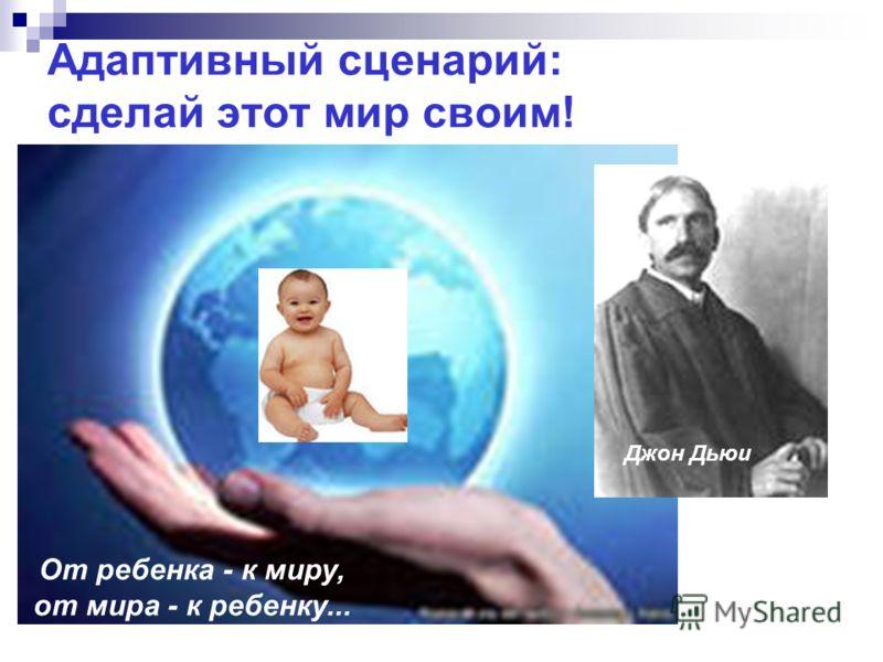 Адаптивный сценарий: сделай этот мир своим! От ребенка - к миру, от мира - к ребенку... Джон Дьюи