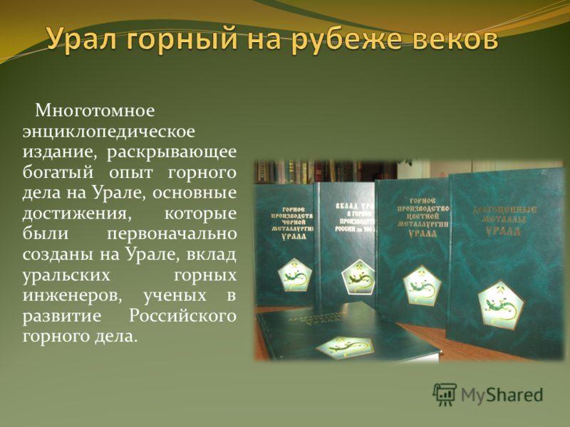 Многотомное энциклопедическое издание, раскрывающее богатый опыт горного дела на Урале, основные достижения, которые были первоначально созданы на Урале, вклад уральских горных инженеров, ученых в развитие Российского горного дела.